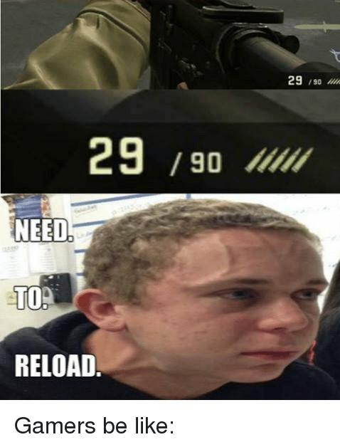 29-90-need-to-reload-29-gamers-be-like-2275996-2